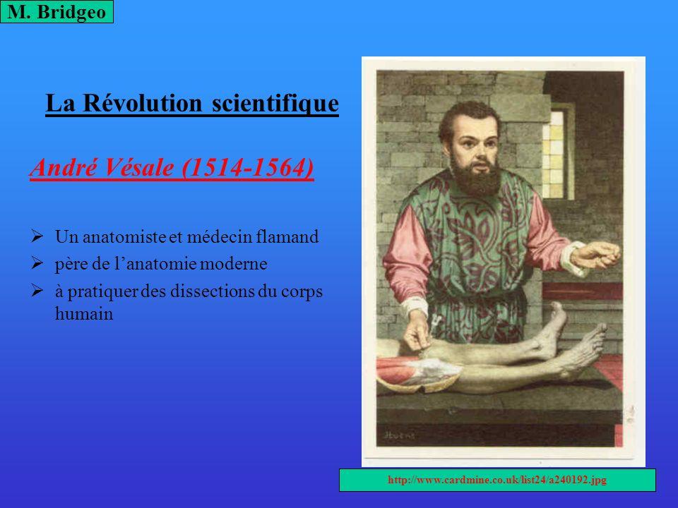 La Révolution scientifique André Vésale (1514-1564) Un anatomiste et médecin flamand père de lanatomie moderne à pratiquer des dissections du corps hu
