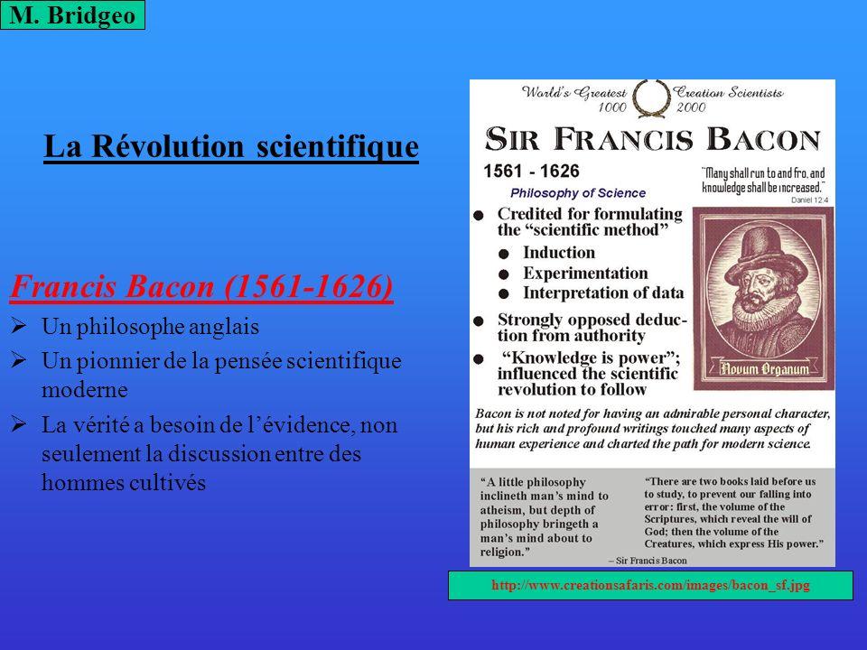 La Révolution scientifique Francis Bacon (1561-1626) Un philosophe anglais Un pionnier de la pensée scientifique moderne La vérité a besoin de léviden