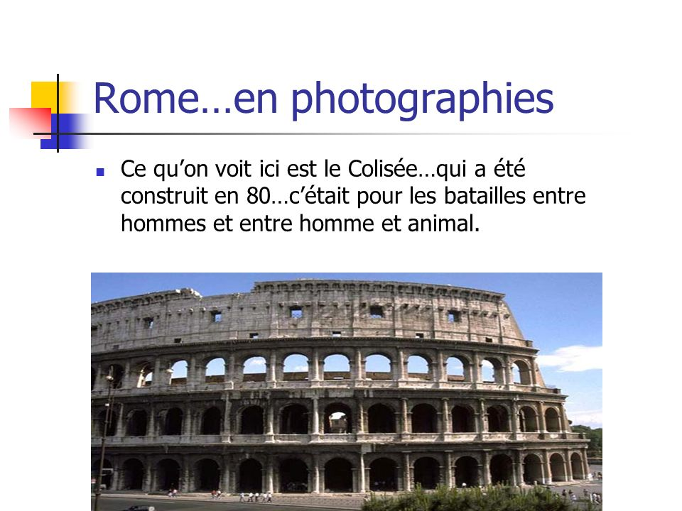 Rome…en photographies Ce quon voit ici est le Colisée…qui a été construit en 80…cétait pour les batailles entre hommes et entre homme et animal.