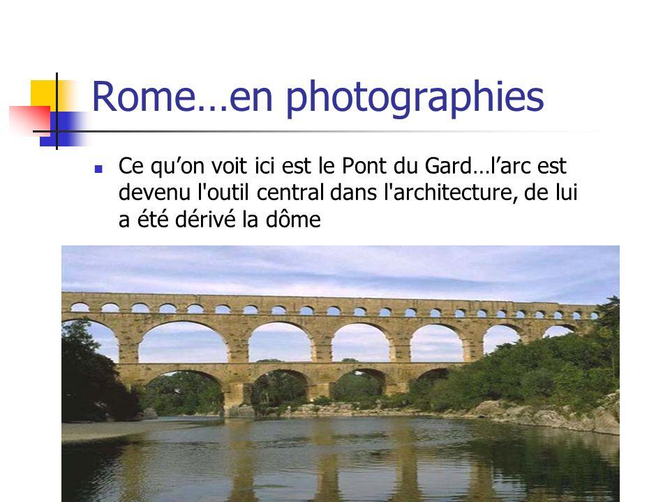 Rome…en photographies Ce quon voit ici est le Pont du Gard…larc est devenu l'outil central dans l'architecture, de lui a été dérivé la dôme