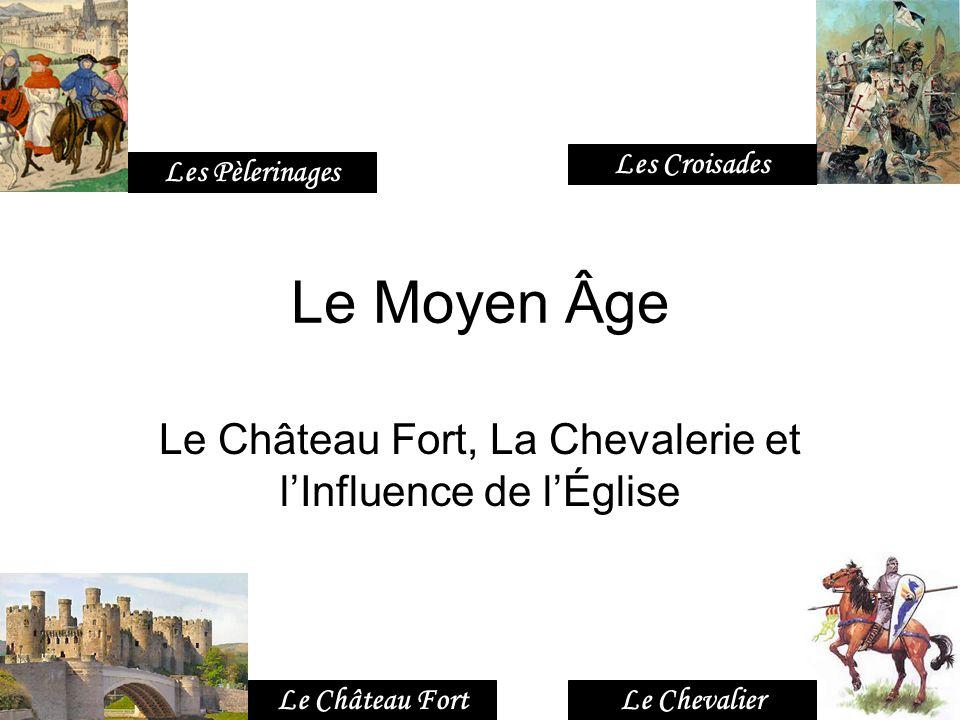 Le Moyen Âge Le Château Fort, La Chevalerie et lInfluence de lÉglise Le Château FortLe Chevalier Les Croisades Les Pèlerinages