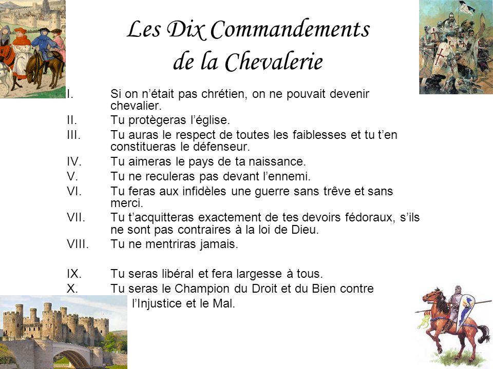 Les Dix Commandements de la Chevalerie I.Si on nétait pas chrétien, on ne pouvait devenir chevalier. II.Tu protègeras léglise. III.Tu auras le respect