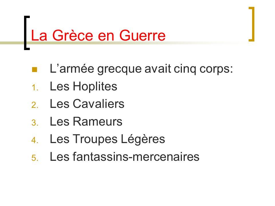 La Grèce en Guerre Larmée grecque avait cinq corps: 1. Les Hoplites 2. Les Cavaliers 3. Les Rameurs 4. Les Troupes Légères 5. Les fantassins-mercenair