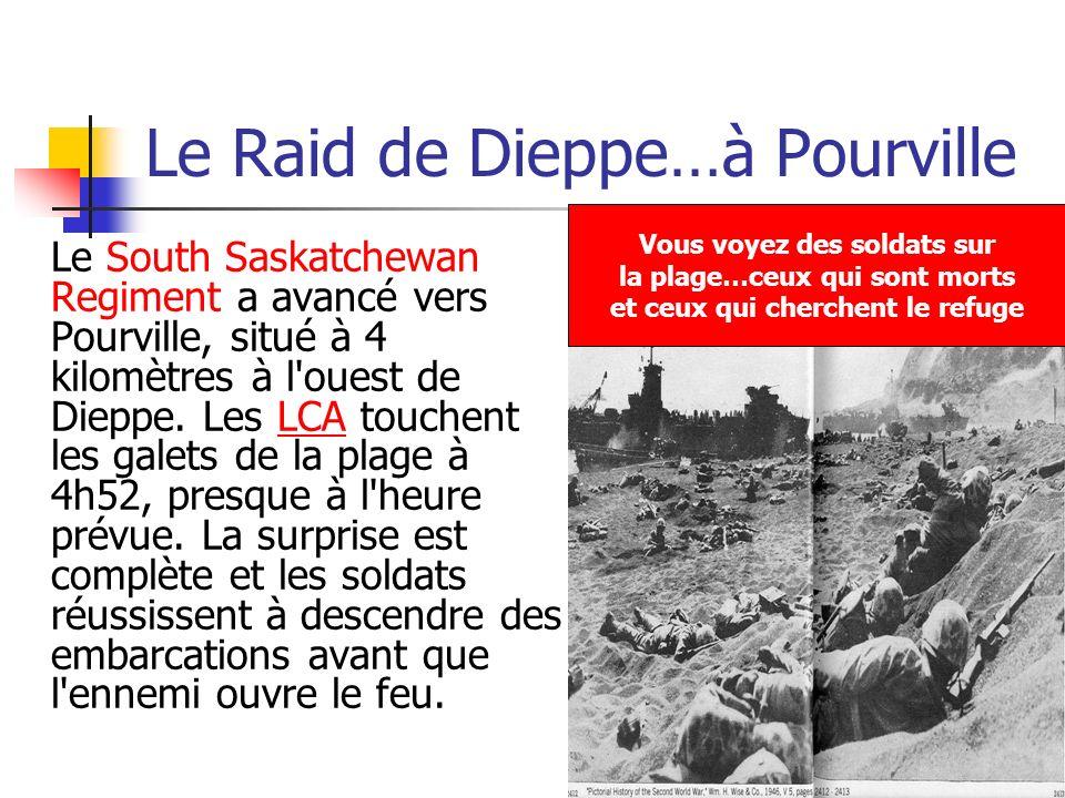 Le Raid de Dieppe…à Pourville Le South Saskatchewan Regiment a avancé vers Pourville, situé à 4 kilomètres à l'ouest de Dieppe. Les LCA touchent les g