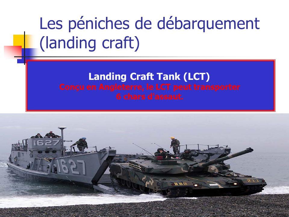 Les péniches de débarquement (landing craft) Landing Craft Tank (LCT) Conçu en Angleterre, le LCT peut transporter 6 chars d'assaut.