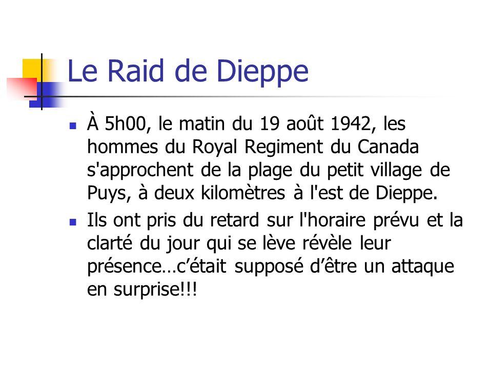 Le Raid de Dieppe À 5h00, le matin du 19 août 1942, les hommes du Royal Regiment du Canada s'approchent de la plage du petit village de Puys, à deux k