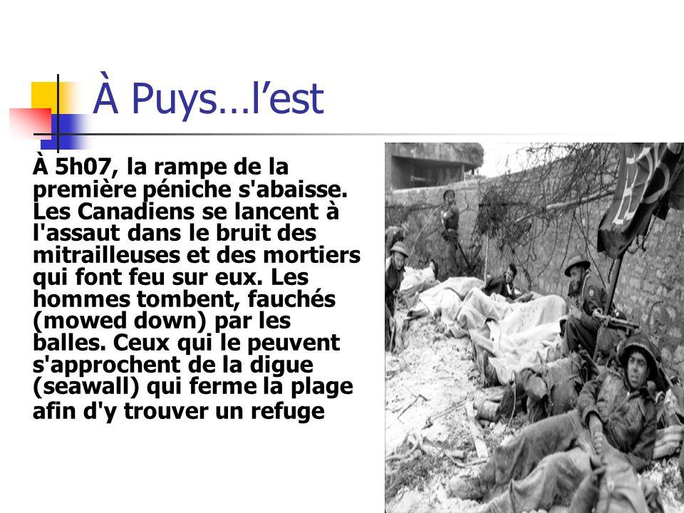 À Puys…lest À 5h07, la rampe de la première péniche s'abaisse. Les Canadiens se lancent à l'assaut dans le bruit des mitrailleuses et des mortiers qui