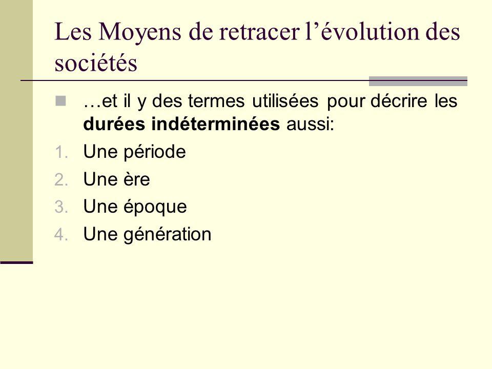 Les Moyens de retracer lévolution des sociétés …et il y des termes utilisées pour décrire les durées indéterminées aussi: 1. Une période 2. Une ère 3.