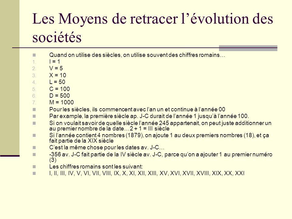 Les Moyens de retracer lévolution des sociétés Quand on utilise des siècles, on utilise souvent des chiffres romains… 1. I = 1 2. V = 5 3. X = 10 4. L