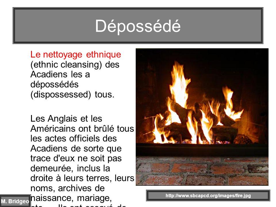 Le nettoyage ethnique (ethnic cleansing) des Acadiens les a dépossédés (dispossessed) tous. Les Anglais et les Américains ont brûlé tous les actes off