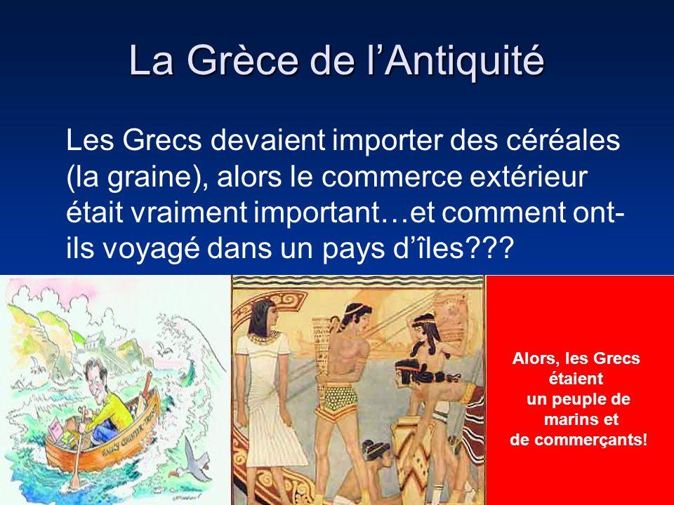 La Grèce de lAntiquité Les Grecs devaient importer des céréales (la graine), alors le commerce extérieur était vraiment important…et comment ont- ils