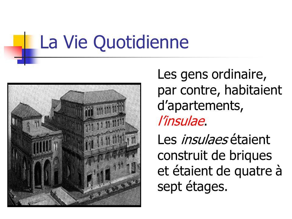 La Vie Quotidienne Les gens ordinaire, par contre, habitaient dapartements, linsulae. Les insulaes étaient construit de briques et étaient de quatre à