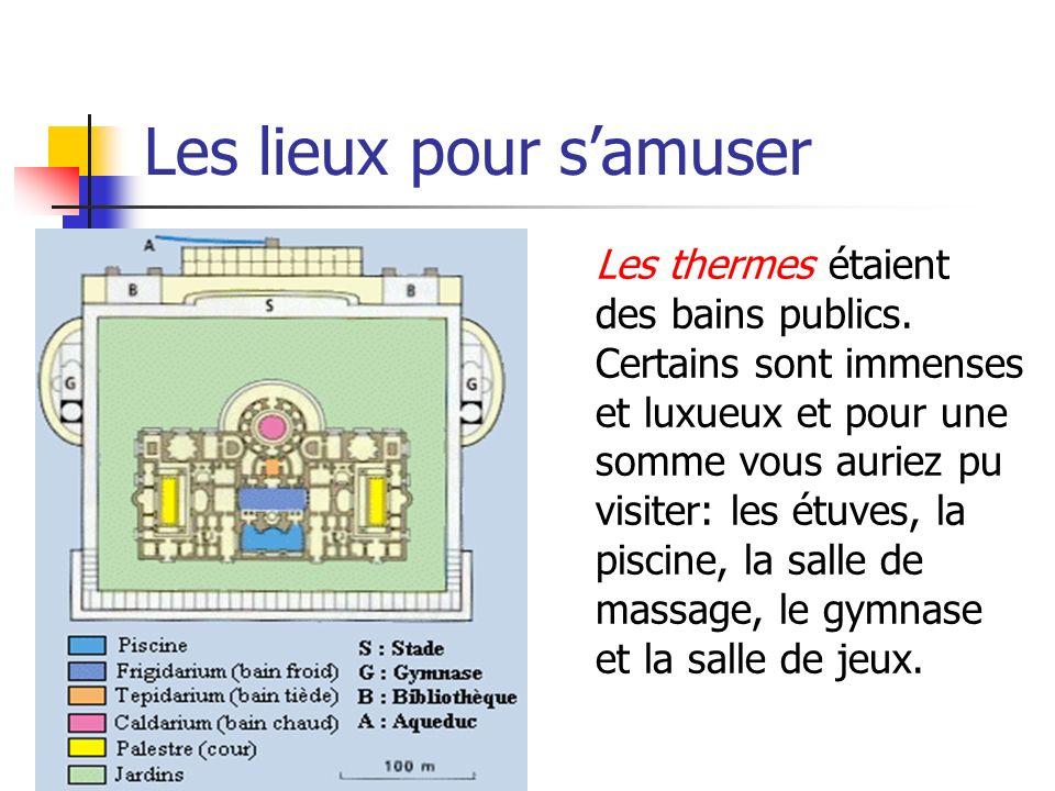Les lieux pour samuser Les thermes étaient des bains publics. Certains sont immenses et luxueux et pour une somme vous auriez pu visiter: les étuves,