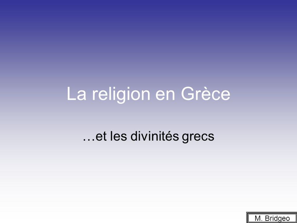 La religion en Grèce …et les divinités grecs M. Bridgeo