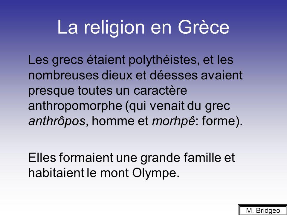 La religion en Grèce Les grecs étaient polythéistes, et les nombreuses dieux et déesses avaient presque toutes un caractère anthropomorphe (qui venait