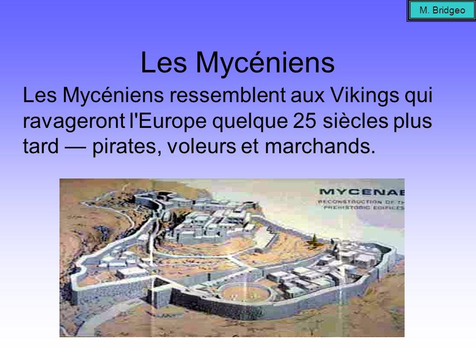 Les Mycéniens Les Mycéniens ressemblent aux Vikings qui ravageront l'Europe quelque 25 siècles plus tard pirates, voleurs et marchands. M. Bridgeo