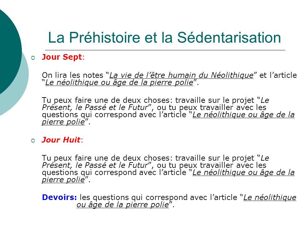 La Préhistoire et la Sédentarisation Jour Sept: On lira les notes La vie de lêtre humain du Néolithique et larticleLe néolithique ou âge de la pierre