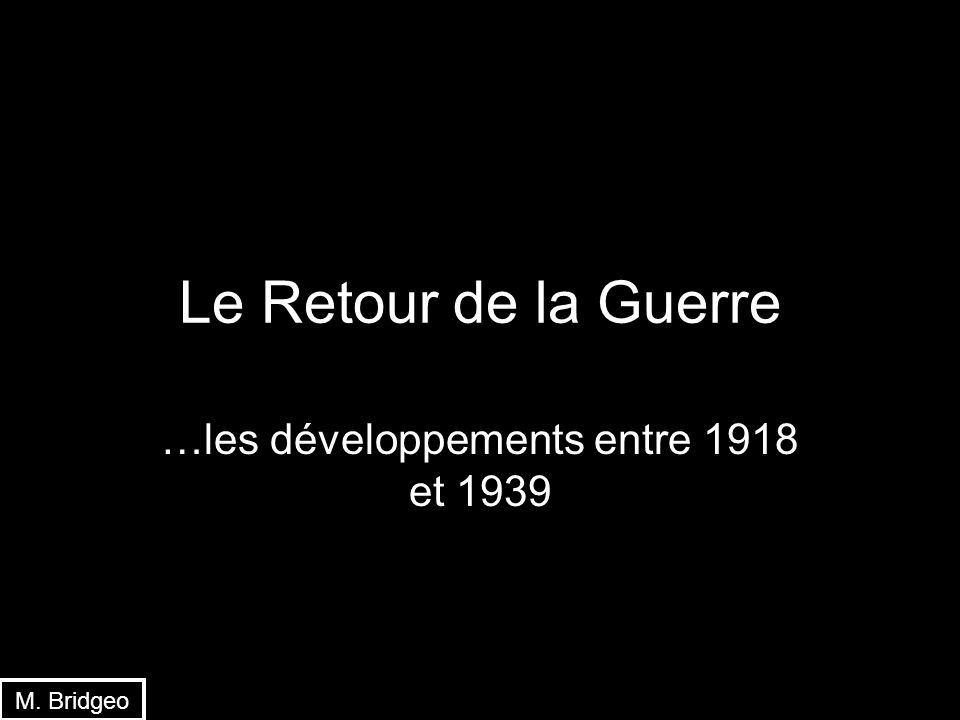 Le Retour de la Guerre …les développements entre 1918 et 1939 M. Bridgeo