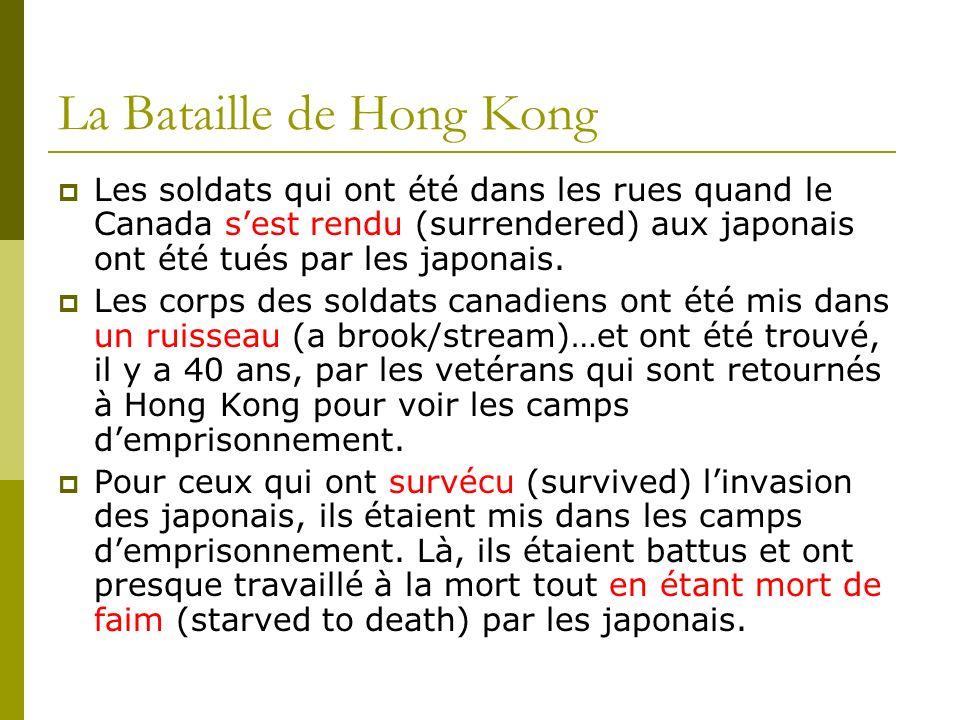 La Bataille de Hong Kong Les soldats qui ont été dans les rues quand le Canada sest rendu (surrendered) aux japonais ont été tués par les japonais. Le