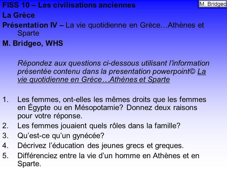 FISS 10 – Les civilisations anciennes La Grèce Présentation IV – La vie quotidienne en Grèce…Athènes et Sparte M. Bridgeo, WHS Répondez aux questions