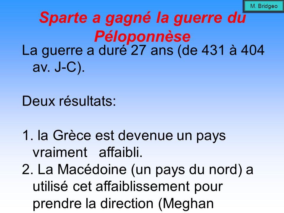 Sparte a gagné la guerre du Péloponnèse La guerre a duré 27 ans (de 431 à 404 av. J-C). Deux résultats: 1. la Grèce est devenue un pays vraiment affai