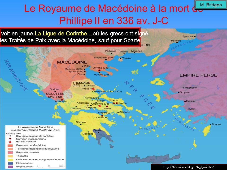 Le Royaume de Macédoine à la mort de Phillipe II en 336 av. J-C On voit en jaune La Ligue de Corinthe…où les grecs ont signé des Traités de Paix avec