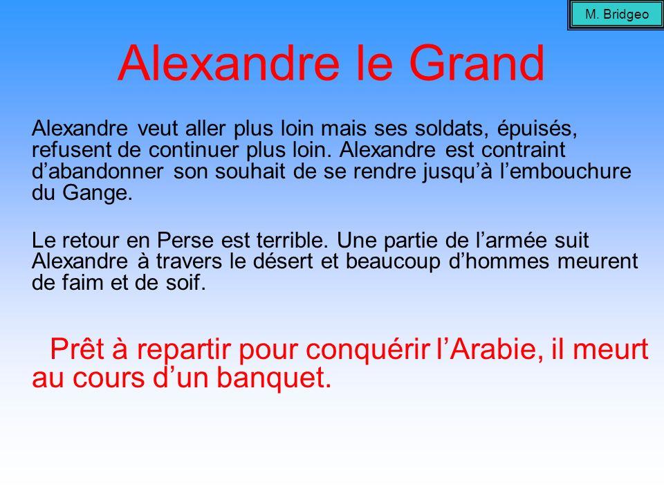 Alexandre le Grand Alexandre veut aller plus loin mais ses soldats, épuisés, refusent de continuer plus loin. Alexandre est contraint dabandonner son