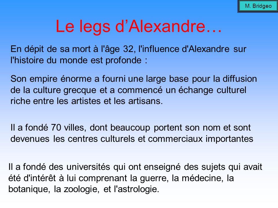 Le legs dAlexandre… En dépit de sa mort à l'âge 32, l'influence d'Alexandre sur l'histoire du monde est profonde : Il a fondé 70 villes, dont beaucoup