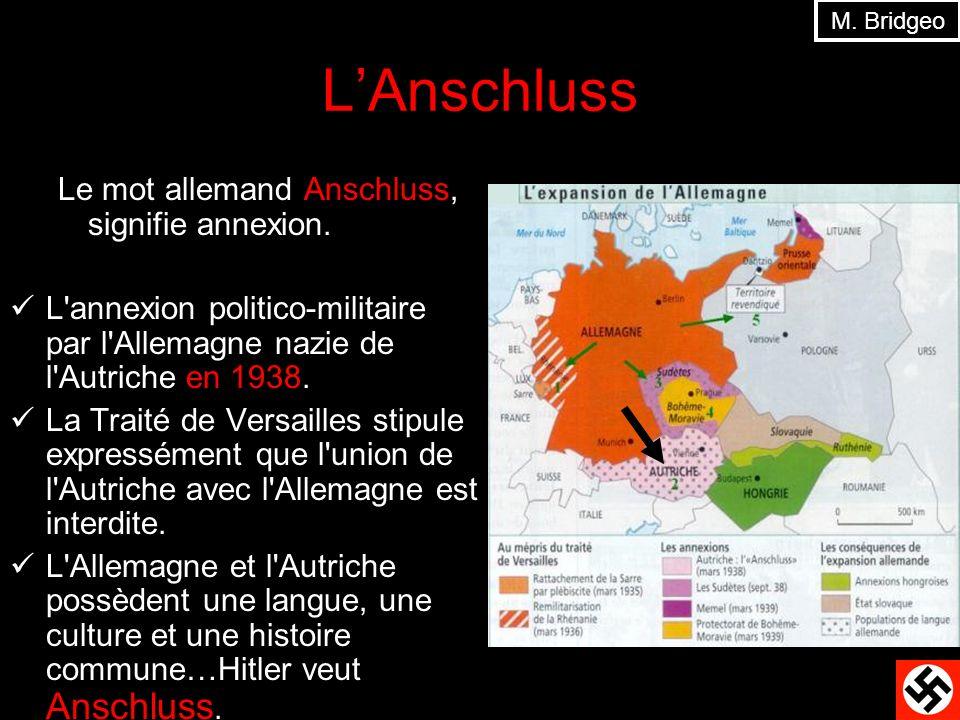 LInvasion dAutriche Aucun pays dEurope nétait prêt à risquer la guerre pour lAnschluss Larmée allemande a envahi le 12 mars, 1938 Elle na perdue aucun soldat Hitler proclame lAnschluss La réunion de peuples séparés par la Traité de Versailles M.