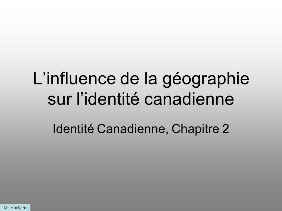 Linfluence de la géographie sur lidentité canadienne Identité Canadienne, Chapitre 2 M. Bridgeo