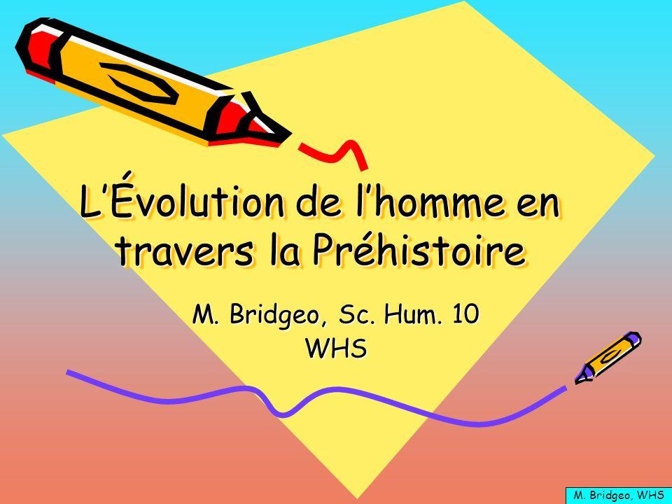 LÉvolution de lhomme en travers la Préhistoire M. Bridgeo, Sc. Hum. 10 WHS M. Bridgeo, WHS