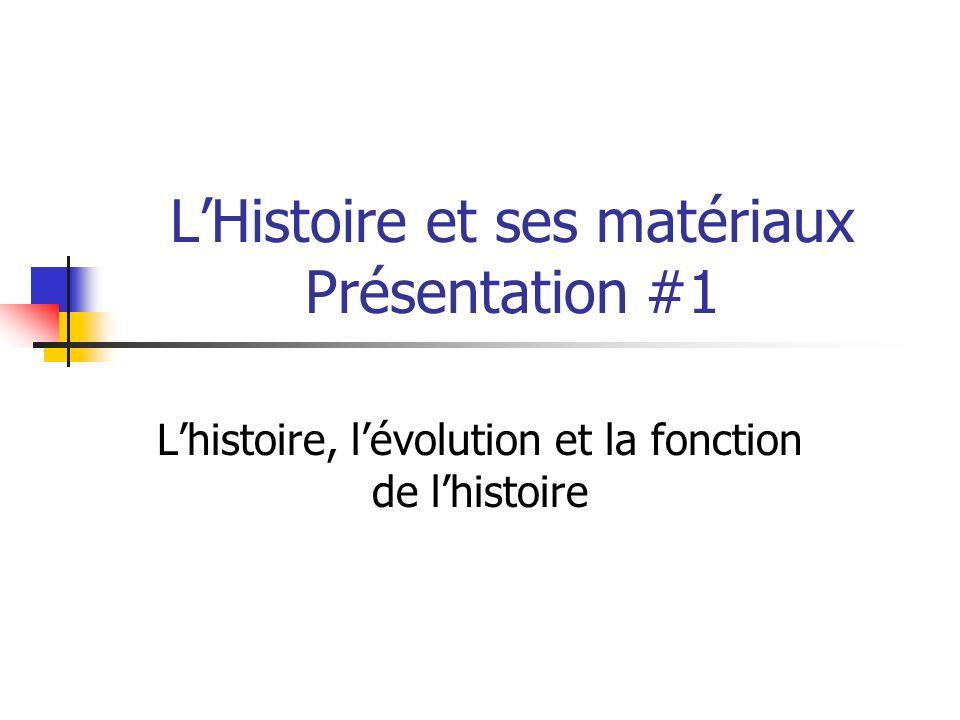 LHistoire et ses matériaux Présentation #1 Lhistoire, lévolution et la fonction de lhistoire