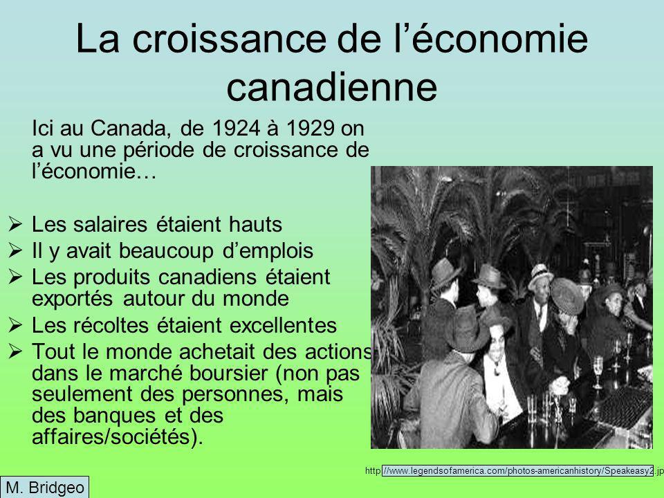 La croissance de léconomie canadienne Ici au Canada, de 1924 à 1929 on a vu une période de croissance de léconomie… Les salaires étaient hauts Il y avait beaucoup demplois Les produits canadiens étaient exportés autour du monde Les récoltes étaient excellentes Tout le monde achetait des actions dans le marché boursier (non pas seulement des personnes, mais des banques et des affaires/sociétés).
