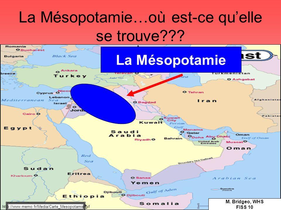 La Mésopotamie…où est-ce quelle se trouve??? La Mésopotamie M. Bridgeo, WHS FISS 10 http://www.memo.fr/Media/Carte_Mesopotamie.gif