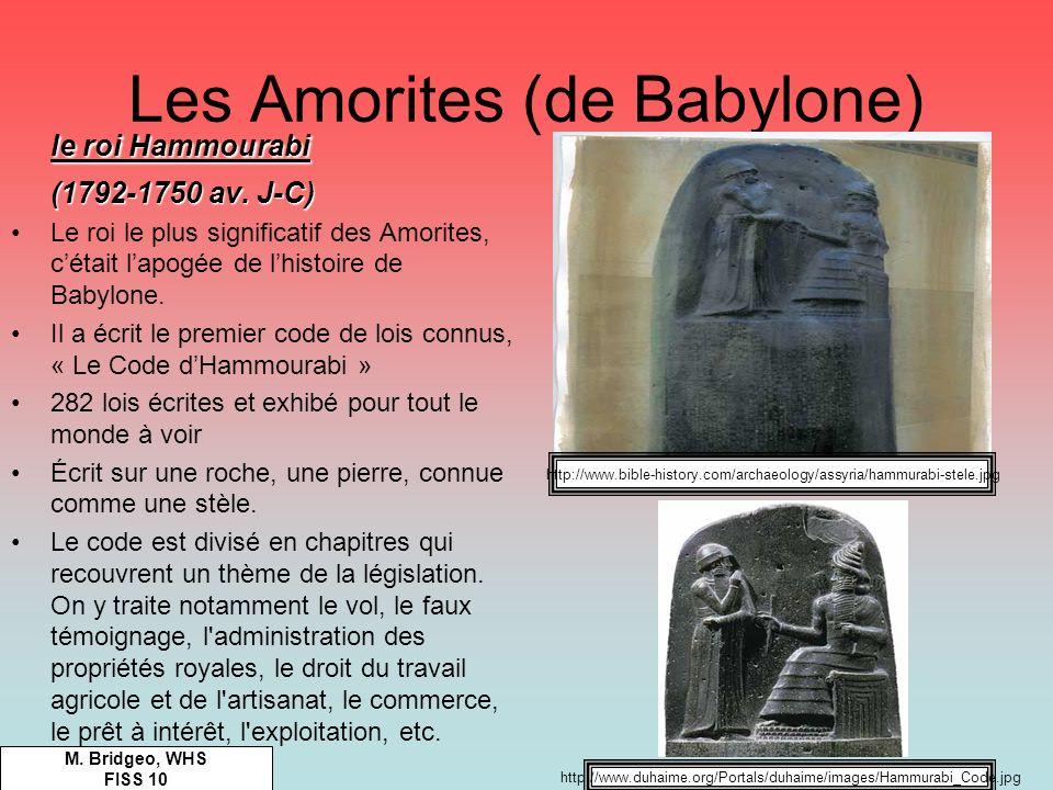 Les Amorites (de Babylone) M. Bridgeo, WHS FISS 10 le roi Hammourabi (1792-1750 av. J-C) Le roi le plus significatif des Amorites, cétait lapogée de l