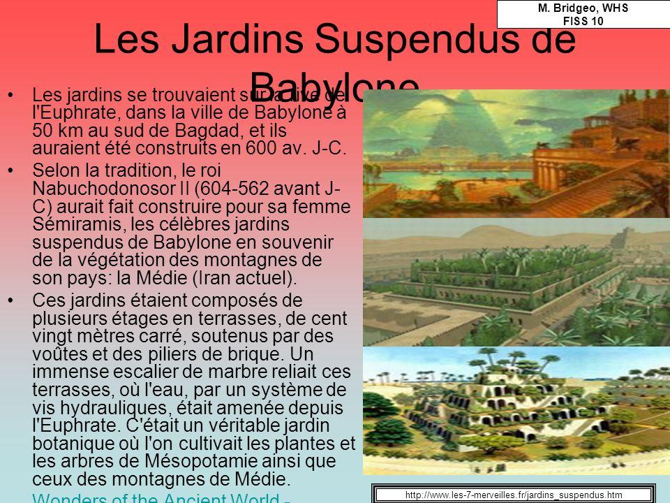 Les Jardins Suspendus de Babylone Les jardins se trouvaient sur la rive de l'Euphrate, dans la ville de Babylone à 50 km au sud de Bagdad, et ils aura