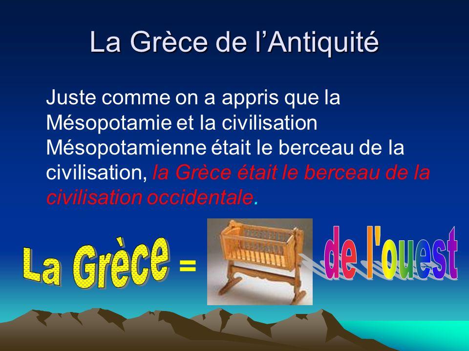 La Grèce de lAntiquité Juste comme on a appris que la Mésopotamie et la civilisation Mésopotamienne était le berceau de la civilisation, la Grèce étai