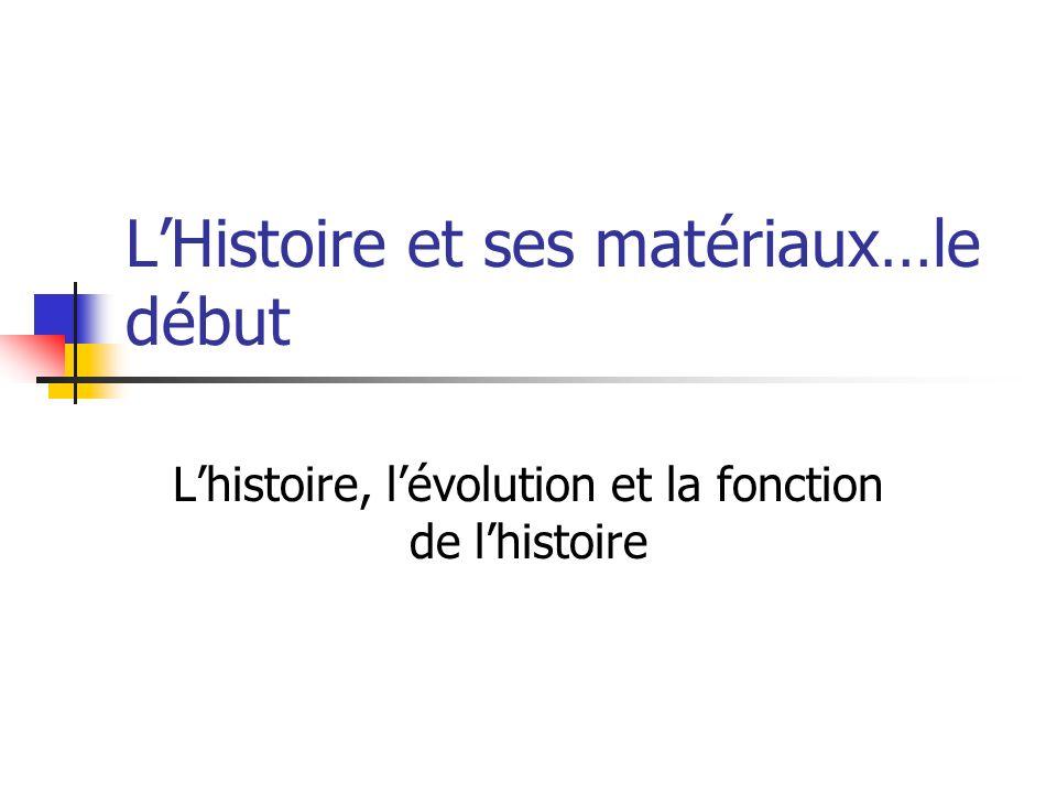 LHistoire et ses matériaux…le début Lhistoire, lévolution et la fonction de lhistoire