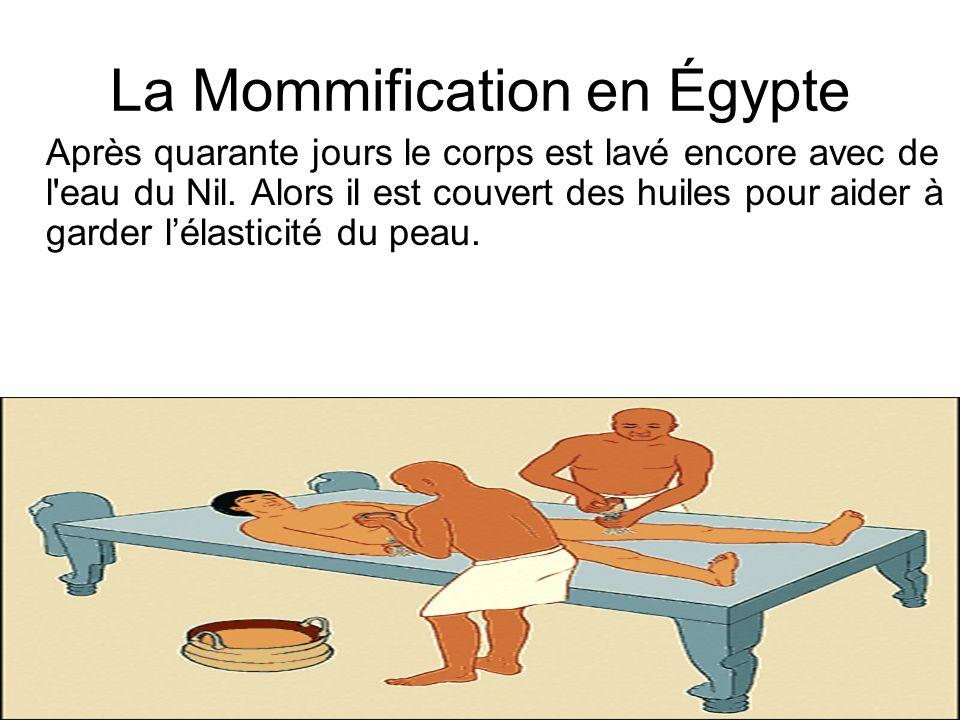 La Mommification en Égypte Après quarante jours le corps est lavé encore avec de l'eau du Nil. Alors il est couvert des huiles pour aider à garder lél