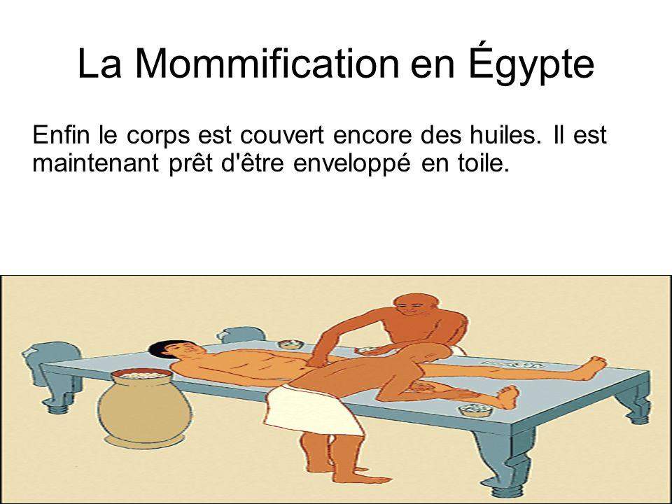 La Mommification en Égypte Enfin le corps est couvert encore des huiles. Il est maintenant prêt d'être enveloppé en toile.