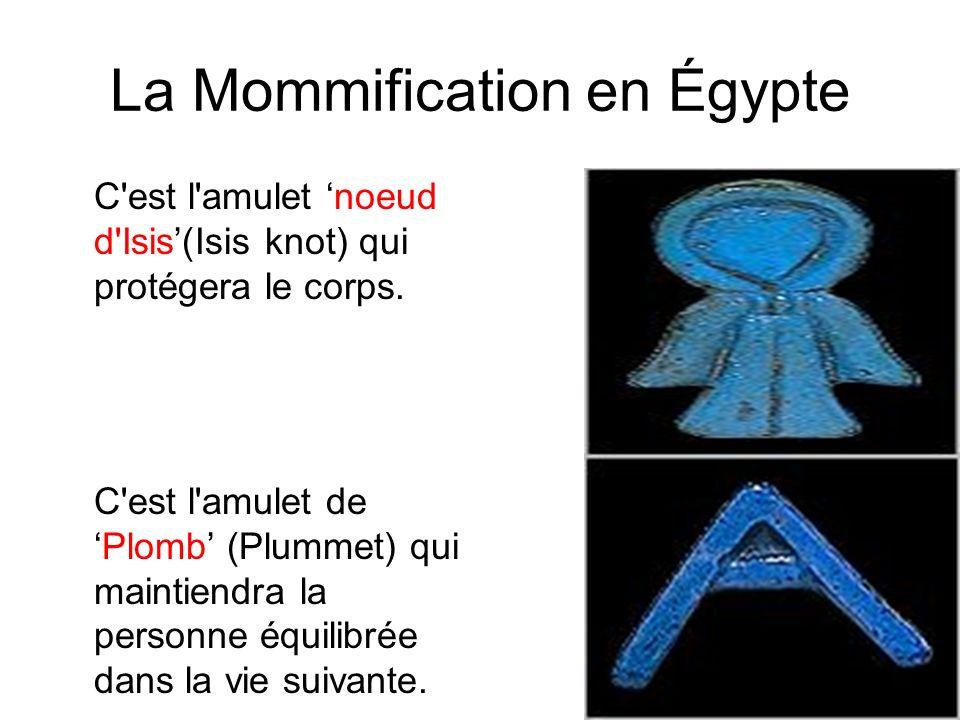 La Mommification en Égypte C'est l'amulet noeud d'Isis(Isis knot) qui protégera le corps. C'est l'amulet dePlomb (Plummet) qui maintiendra la personne