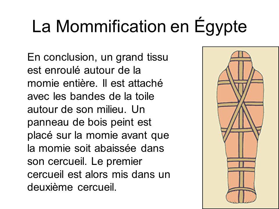 La Mommification en Égypte En conclusion, un grand tissu est enroulé autour de la momie entière. Il est attaché avec les bandes de la toile autour de
