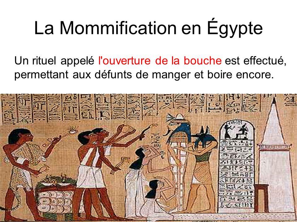 La Mommification en Égypte Un rituel appelé l'ouverture de la bouche est effectué, permettant aux défunts de manger et boire encore.