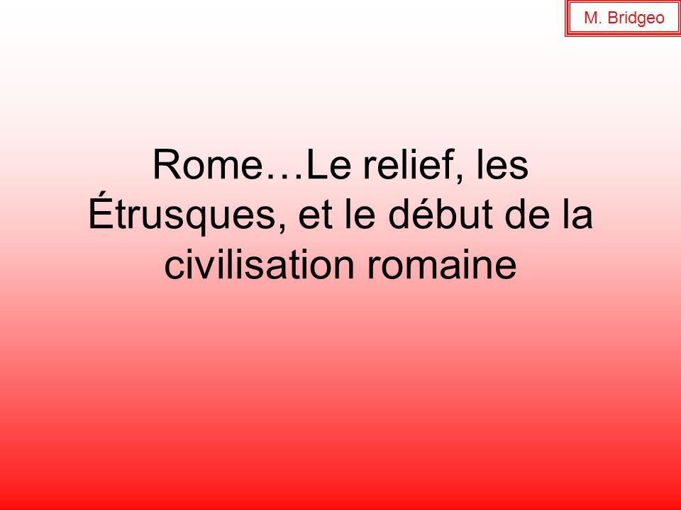 Rome…Le relief, les Étrusques, et le début de la civilisation romaine M. Bridgeo