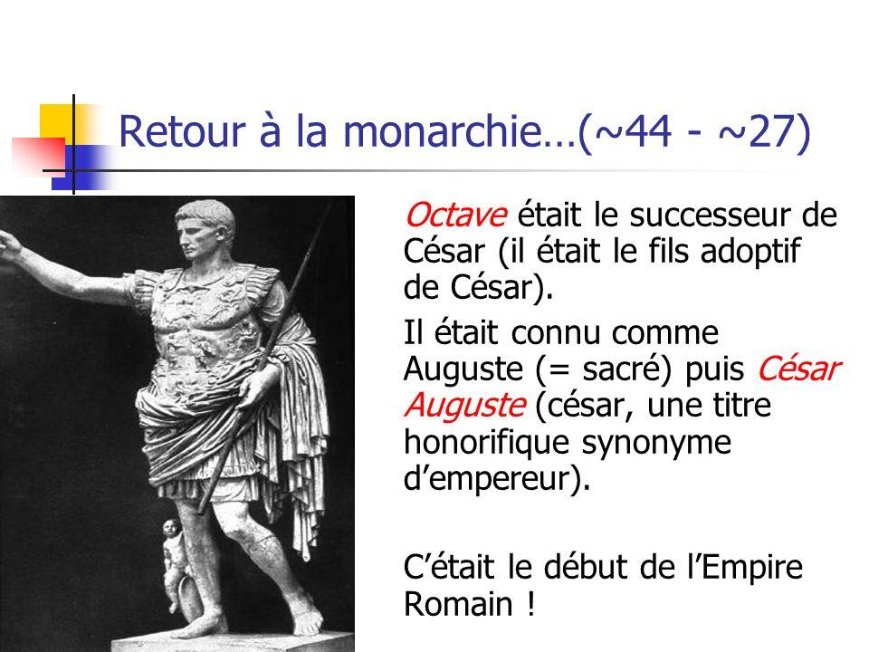 Retour à la monarchie…(~44 - ~27) Octave était le successeur de César (il était le fils adoptif de César). Il était connu comme Auguste (= sacré) puis