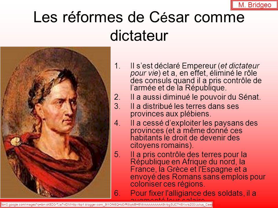 Les réformes de C é sar comme dictateur 1.Il sest déclaré Empereur (et dictateur pour vie) et a, en effet, éliminé le rôle des consuls quand il a pris contrôle de larmée et de la République.