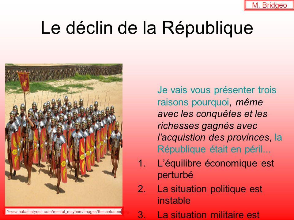 Le déclin de la République Je vais vous présenter trois raisons pourquoi, même avec les conquêtes et les richesses gagnés avec lacquistion des provinces, la République était en péril...