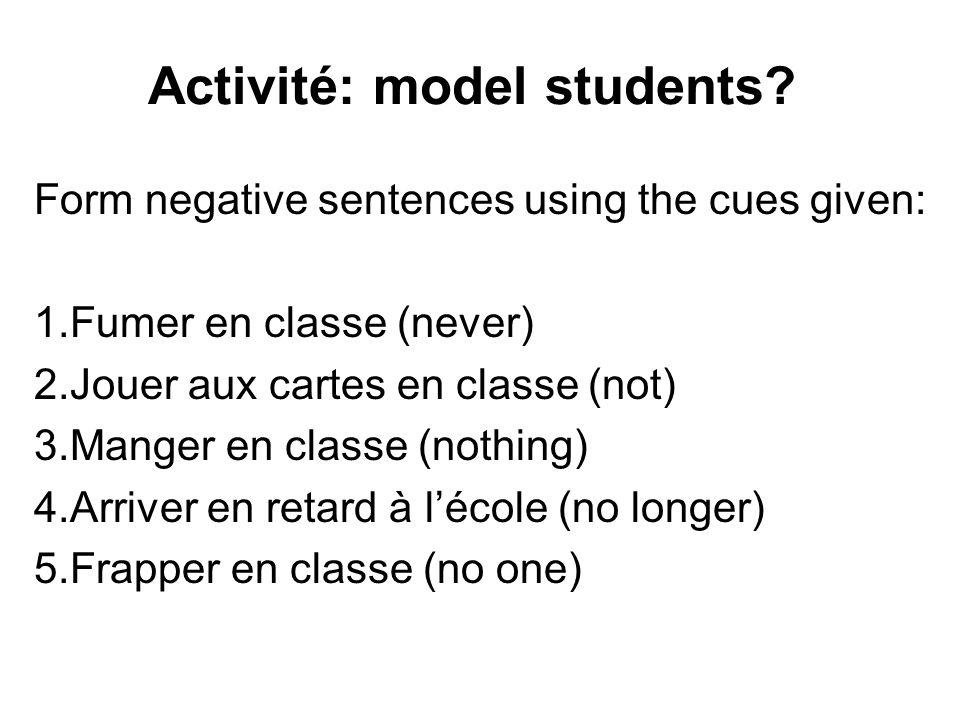 Activité: model students? Form negative sentences using the cues given: 1.Fumer en classe (never) 2.Jouer aux cartes en classe (not) 3.Manger en class