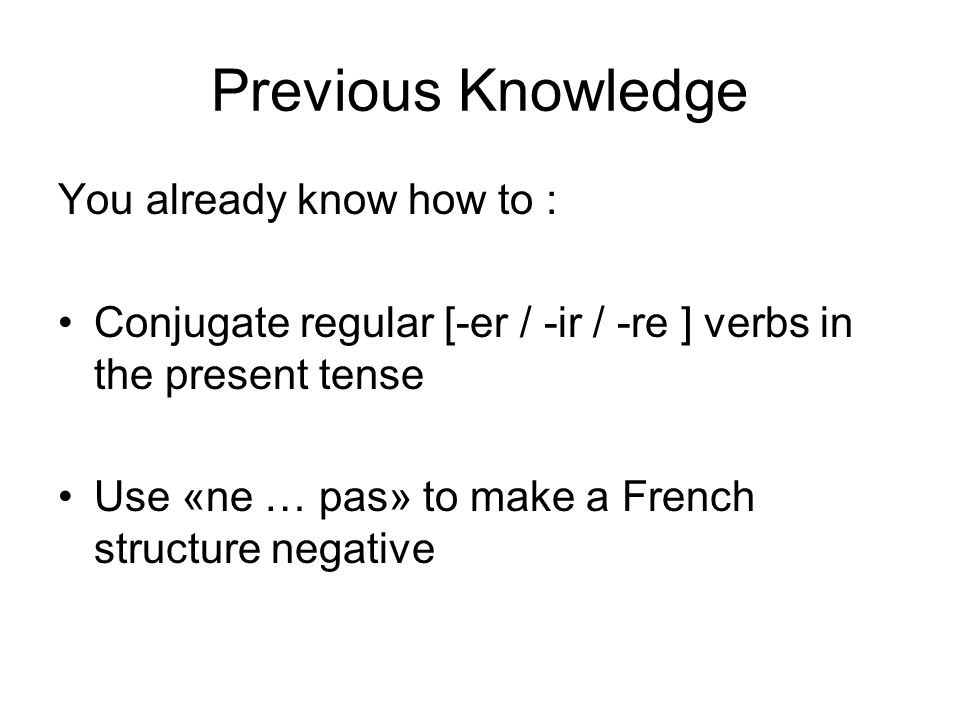Previous Knowledge You already know how to : Conjugate regular [-er / -ir / -re ] verbs in the present tense Use «ne … pas» to make a French structure negative