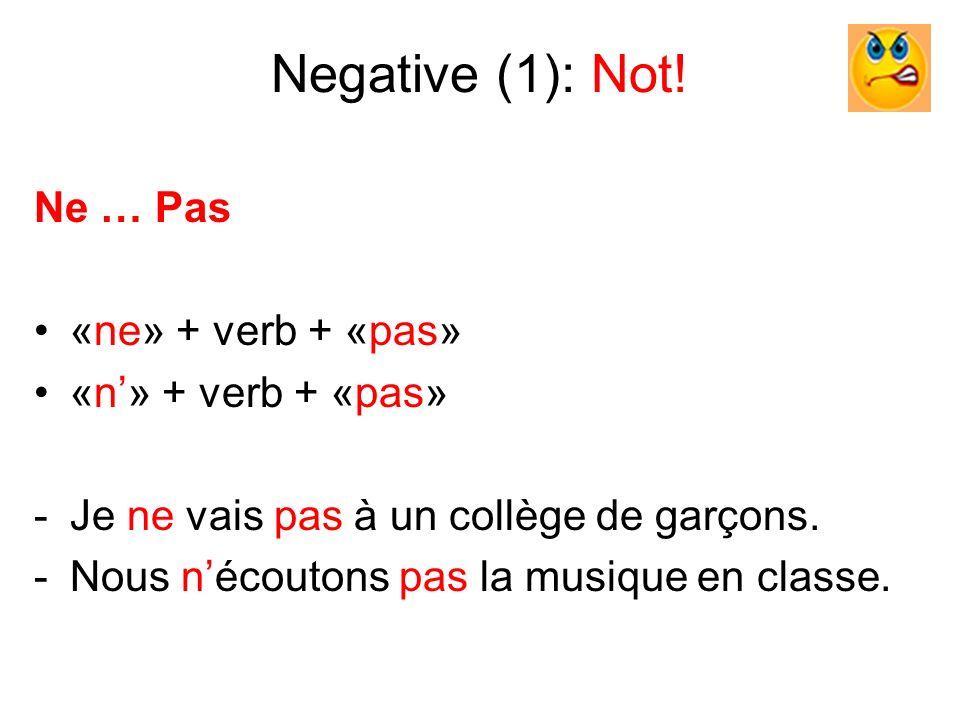 Negative (1): Not! Ne … Pas «ne» + verb + «pas» «n» + verb + «pas» -Je ne vais pas à un collège de garçons. -Nous nécoutons pas la musique en classe.